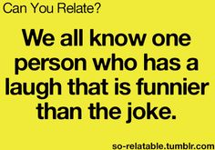 We all know one person who has a laugh that is funnier than the joke