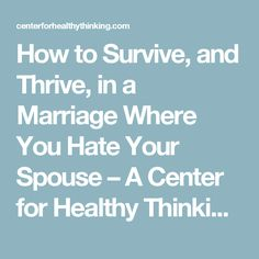 How to Survive, and Thrive, in a Marriage Where You Hate Your Spouse – A Center for Healthy Thinking | Center for Healthy Thinking