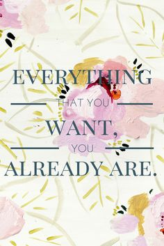 Everything that you want, you already are.