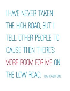 Parks and Recreation 8x10 printable pdf - Tom Haverford quote - I have never taken the high road, but I tell other people to 'cause then there's more room for me on the low road.