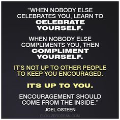 """""""When nobody else celebrates you, learn to celebrate yourself. When nobody else compliments you, then compliment yourself. It's not up to other people to keep you encouraged. It's up to you. Encouragement should come from the inside."""" – Joel Osteen"""