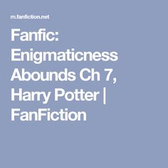 Fanfic: Enigmaticness Abounds Ch 7, Harry Potter | FanFiction