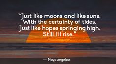 Just like moons and like suns, With the certainty of tides, Just like hopes springing high, Still I'll rise. - Maya Angelou