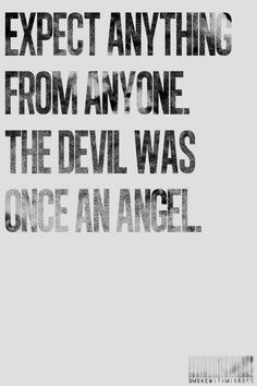 Expect anything from anyone. The devil was once an angel.