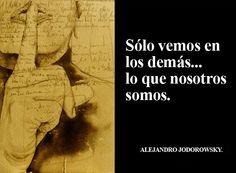 ... Sólo vemos en los demás... lo que nosotros somos. Alejandro Jodorowsky. LA PROYECCIÓN PSICOLÓGICA. SOMOS ESPEJOS. https://sanacionholisticasalamanca.wordpress.com/2014/04/07/la-proyeccion-psicologica-somos-espejos/