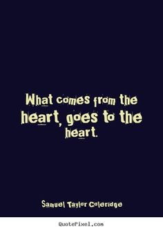 Samuel Taylor Coleridge picture quotes - What comes from the heart, goes to the heart.