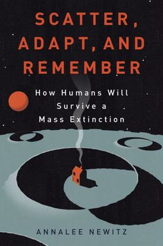 Scatter, Adapt, and Remember by Annalee Newitz; design by Emily Mahon, illustration by Neil Webb (Random House)
