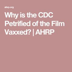 Why is the CDC Petrified of the Film Vaxxed?   AHRP