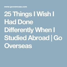 25 Things I Wish I Had Done Differently When I Studied Abroad   Go Overseas