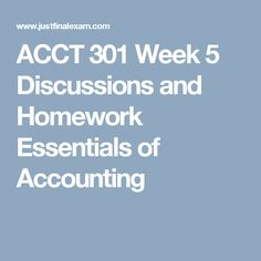 ACCT 301 Week 5 Discussions and Homework Essentials of Accounting