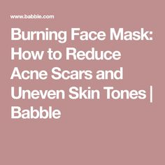 Burning Face Mask: How to Reduce Acne Scars and Uneven Skin Tones   Babble