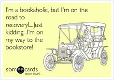 I'm a bookaholic, but I'm on the road to recovery!....Just kidding...I'm on my way to the bookstore!