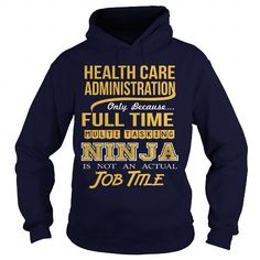 HEALTH CARE ADMINISTRATION Only Because Full Time Multi Tasking Ninja Is Not An Actual Job Title T Shirts, Hoodie Sweatshirts
