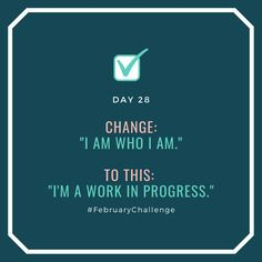 """Day Change: """"I can't make this any better."""" To this: """"I can always improve. Quit Now, February Challenge, Happiness, How To Gain Confidence, Keep Trying, Do Your Best, Talking To You, Getting Things Done, Sentences"""