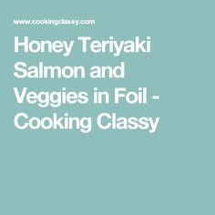 Honey Teriyaki Salmon and Veggies in Foil - Cooking Classy