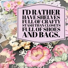 I'd rather have shelves full of crafty stash than closets full of shoes and bags. #craftyquote #quote #craftquote #Heartfeltcreations