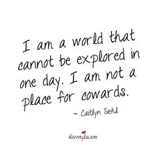 I am a world that cannot be explored in one day. I am not a place for cowards. ~ Caitlyn Siehl