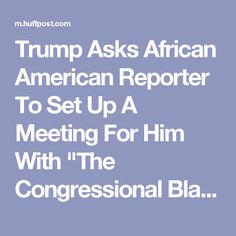 "Trump Asks African American Reporter To Set Up A Meeting For Him With ""The Congressional Black Caucus"" 