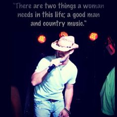 """There are two things a woman needs in this life; a good man and country music."" - Amen. <3"