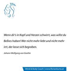 Wenn dir´s in Kopf und Herzen schwirrt, was willst du Beßres haben! Wer nicht mehr liebt und nicht mehr irrt, der lasse sich begraben. (J.W.von Goethe) www.floriankurta.at