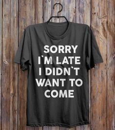 sorry i`m late i didn`t want to come t-shirt- my mood for school