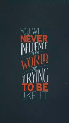 You'll never influence the wofld by trying to be like it