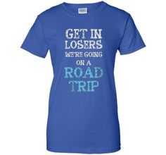 Get In Losers We're Going on a Road Trip Traveling T-Shirt t-shirt