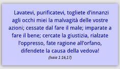 Lavatevi, purificatevi, togliete d'innanzi agli occhi miei la malvagità delle vostre azioni; cessate dal fare il male; imparate a fare il bene; cercate la giustizia, rialzate l'oppresso, fate ragione...