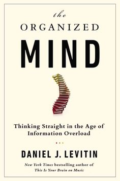 The Organized Mind : Thinking Straight in the Age of Information Overload by Daniel J. Levitin