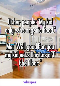 "Other people: ""My kid only eats organic food.""  Me: ""Well good for you my kid eats Doritos off the floor."""