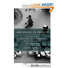 Dreaming in French: The Paris Years of Jacqueline Bouvier Kennedy, Susan Sontag, and Angela Davis by Alice Kaplan (301p/3585kb) #Kindle