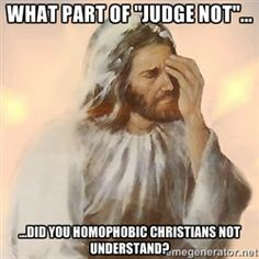 This goes for everyone, not just people who are homophobic. I'm sure I have judged people before and I was wrong for it. I'm really trying to be better but especially if hate is involved, you shouldn't judge. (And for the record, not all Christians are that judgmental.)