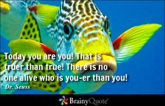 Today you are you! That is truer than true! There is no one alive who is you-er than you! - Dr. Seuss