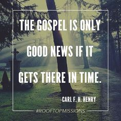 """""""The Gospel is only good news if it gets there in time."""" -Carl F. H. Henry…"""