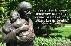 """Yesterday is gone. Tomorrow has not yet come. We have only today. Let us begin."" -Mother Teresa"