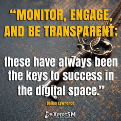 """""""Monitor, engage, and be transparent; these have always been the keys to success in the digital space."""" Dallas Lawrence  #XpertSM #socialmedia #socialmediamarketing #smm #socialmediamarketingtips #socialnetworking #entrepreneurs #smallbusiness #sme #smallbusinessadvice #quotes #motivation #socialmediamarketing #socialmediaadvice #smallbusinessowners #entreprenuriallife #socialmediaquotes #quoteoftheday #bestoftheday #Tuesday #Tuesdaymotivation #motivationalTuesday"""