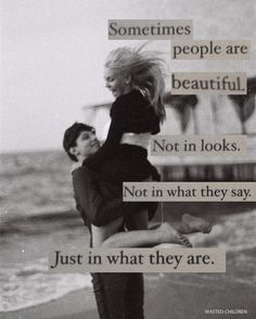 sometimes people are beautiful, not in looks, not in what they say, just in what they are
