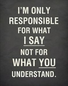 I'm only responsible for what I say not for what you understand.