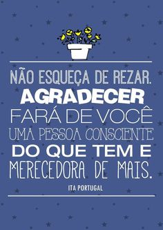 Não esqueça de rezar. Agradecer fará de você uma pessoa consciente do que tem e merecedora de mais. Ita Portugal   #frasesdedeus #rezar #orar #oracao #Deus #mensagens