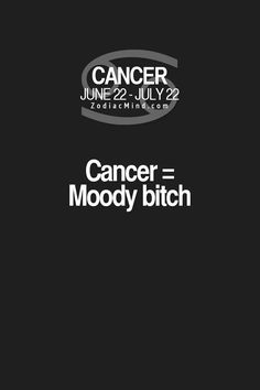 Lol.yea we are moody!!!!! But we have Damn Good reason as to why we are moody!!!!!! CANCER'S HATE DUMBSHIT!!!!!!!! DUMB PEOPLE!!!!! IGNORANCE!!!!! JUST DUMB SHIT!!!!!!!!