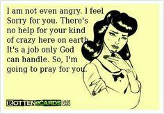 Crazy deserves crazy. I pray God helps you both.