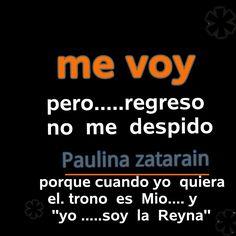 ME VOY…. pero regresó no me despido porque cuando yo quoera el trono es mio y…. soy la REYNA…… Paulina. Zatarain