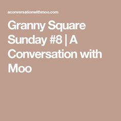 Granny Square Sunday #8   A Conversation with Moo