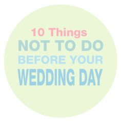 10 Things Not to do Before the Wedding