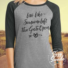 Live Like Someone Left the Gate Open Baseball Raglan Tee ~ Live Like Someone Left the Gate Open! It doesn't just ring true for our furry friends. We should live this way too. Don't let anyone or anything hold you back. Swing open that gate, take off running, just be happy, and find the life you want.  We all have that free-spirited, wild at heart gypsy soul that longs to wander inside of us.  Open the gate and let it out.