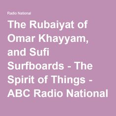 "A great podcast that goes into Khayyam's background and discusses the popularity of ""The Rubaiyat of Omar Khayyam"" today. and Sufi Surfboards.  It runs about 54 minutes, but the first 34 minutes are with Hazhir Teimourian directly about Khayym. The lat twenty are about the Sufi Surfboards   - The Spirit of Things - ABC Radio National (Australian Broadcasting Corporation)"