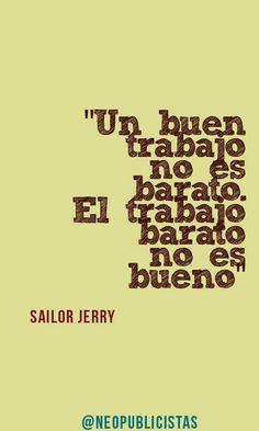 """""""Un buen trabajo no es barato. El trabajo barato no es bueno""""   Sailor Jerry"""