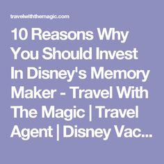 10 Reasons Why You Should Invest In Disney's Memory Maker - Travel With The Magic   Travel Agent   Disney Vacations
