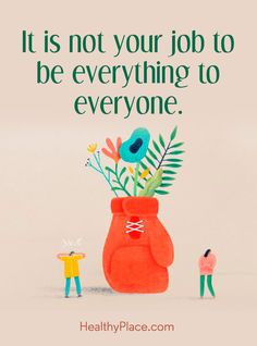 Positive Quote: It is not your job to be everything to everyone. www.HealthyPlace.com
