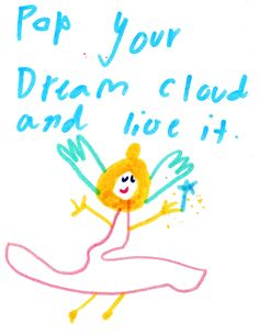 """Pop your dream cloud and live it."" - Original quote and artwork by Alice (age 10)"